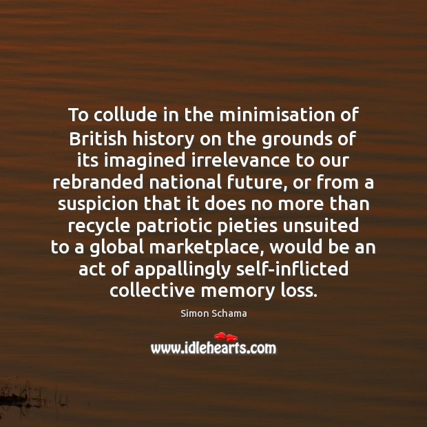 To collude in the minimisation of British history on the grounds of Simon Schama Picture Quote