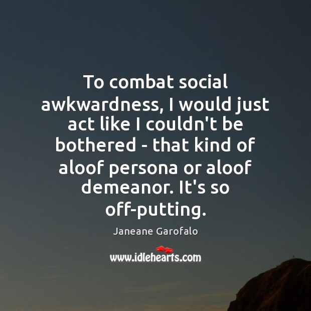 To combat social awkwardness, I would just act like I couldn't be Janeane Garofalo Picture Quote