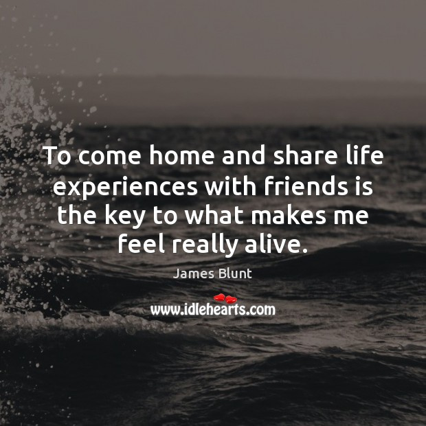 To come home and share life experiences with friends is the key Image