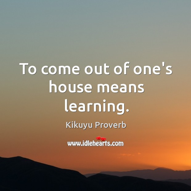 To come out of one's house means learning. Image