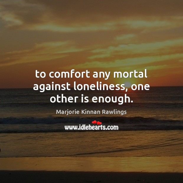 To comfort any mortal against loneliness, one other is enough. Marjorie Kinnan Rawlings Picture Quote