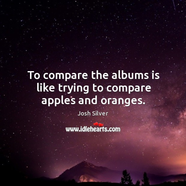 Image, To compare the albums is like trying to compare apples and oranges.