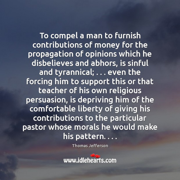 To compel a man to furnish contributions of money for the propagation Thomas Jefferson Picture Quote