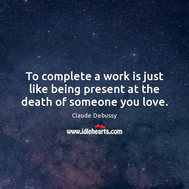 To complete a work is just like being present at the death of someone you love. Image