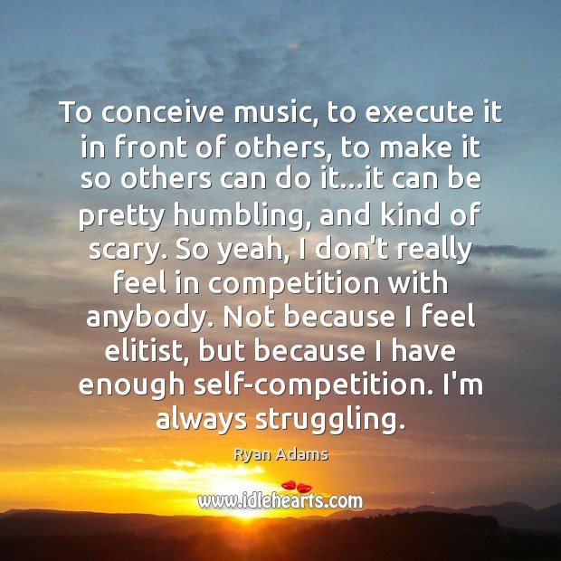 To conceive music, to execute it in front of others, to make Ryan Adams Picture Quote