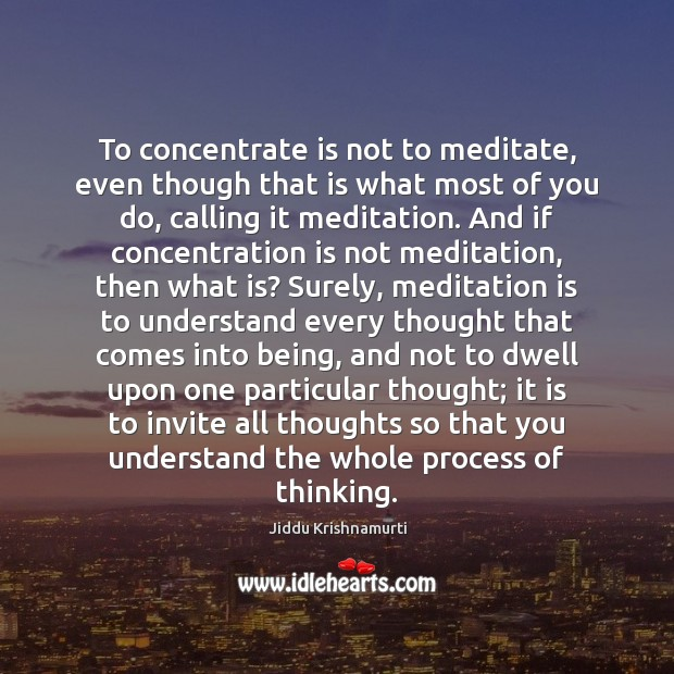 To concentrate is not to meditate, even though that is what most Jiddu Krishnamurti Picture Quote