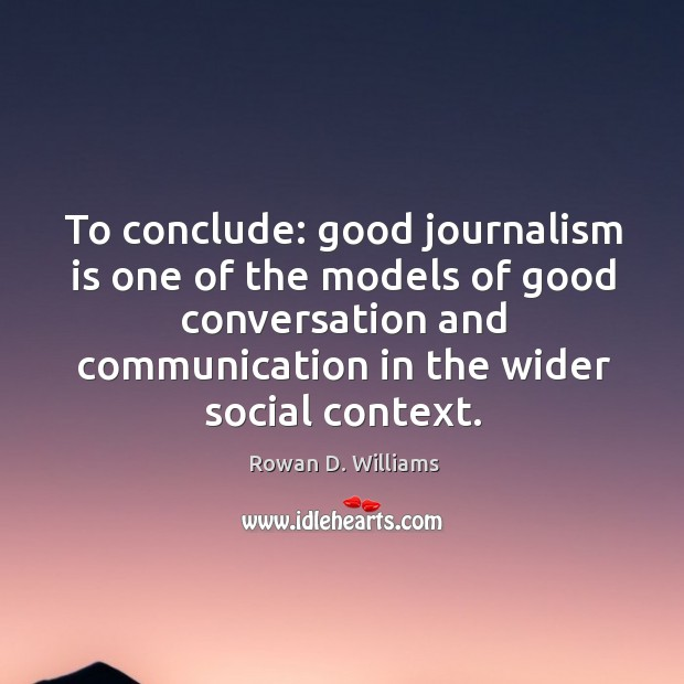 To conclude: good journalism is one of the models of good conversation and communication in the wider social context. Image