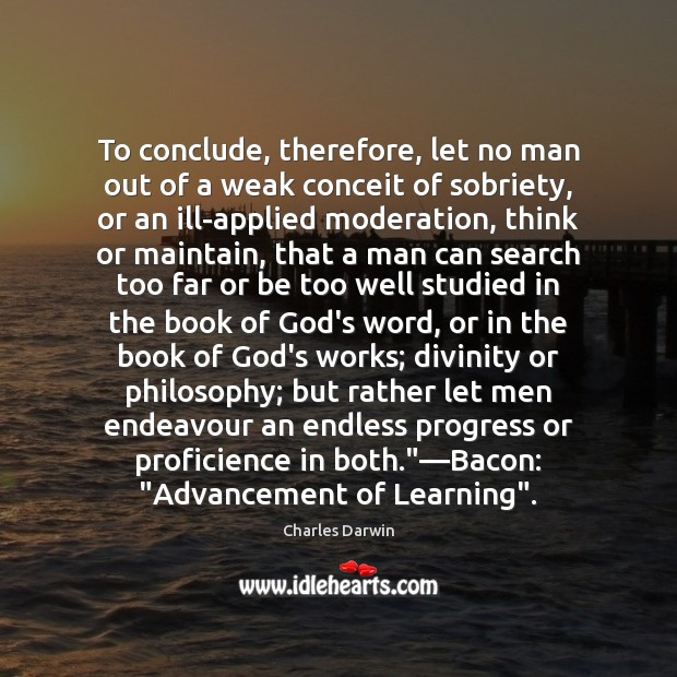 To conclude, therefore, let no man out of a weak conceit of Charles Darwin Picture Quote