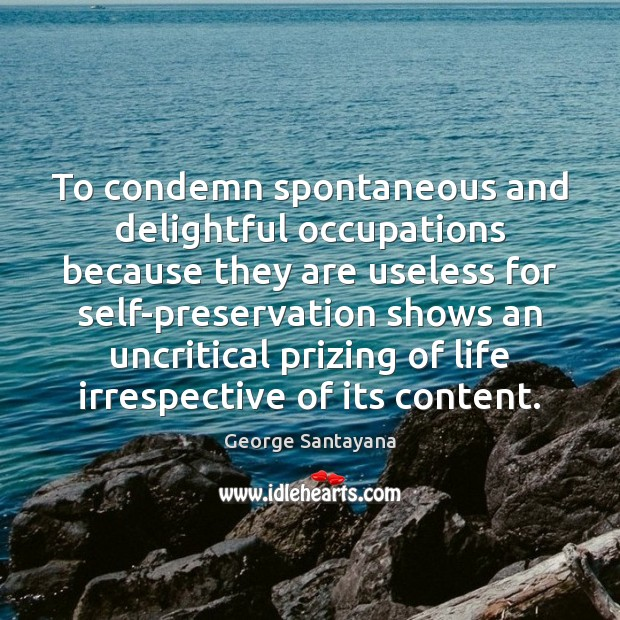 To condemn spontaneous and delightful occupations because they are useless for self-preservation George Santayana Picture Quote