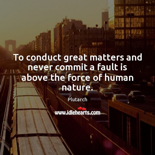 To conduct great matters and never commit a fault is above the force of human nature. Image