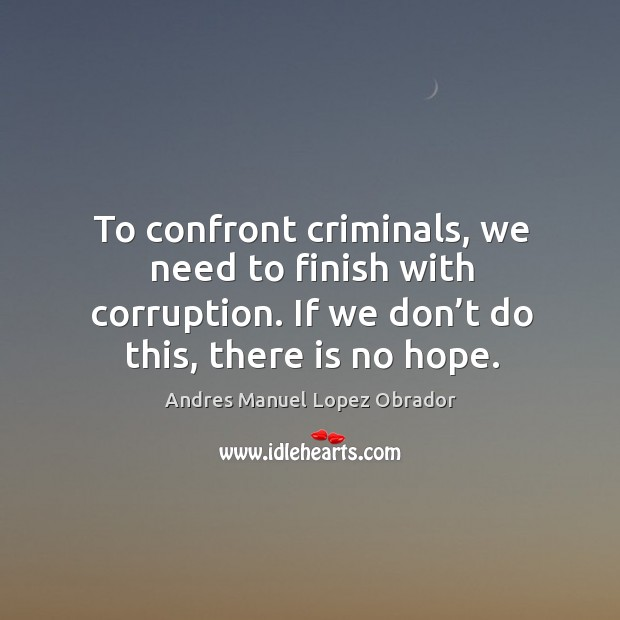 To confront criminals, we need to finish with corruption. If we don't do this, there is no hope. Andres Manuel Lopez Obrador Picture Quote