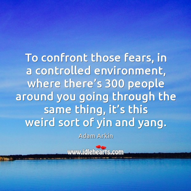 To confront those fears, in a controlled environment, where there's 300 people around you going Image