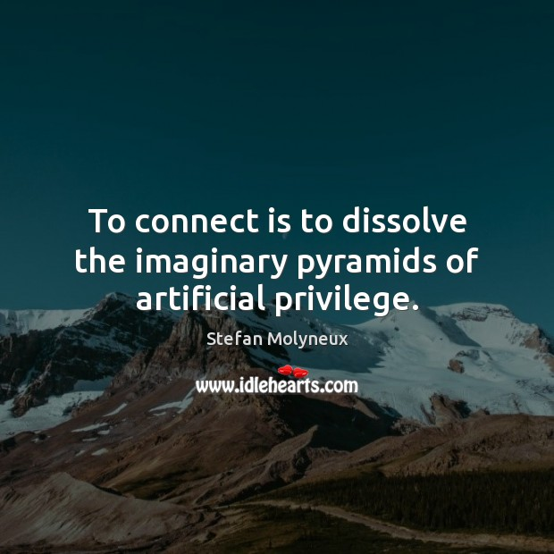 To connect is to dissolve the imaginary pyramids of artificial privilege. Image