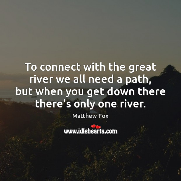 To connect with the great river we all need a path, but Matthew Fox Picture Quote