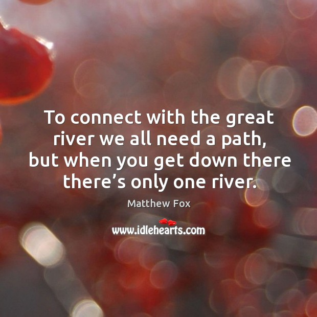 To connect with the great river we all need a path, but when you get down there there's only one river. Matthew Fox Picture Quote