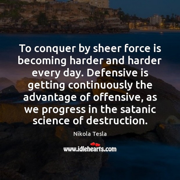 To conquer by sheer force is becoming harder and harder every day. Offensive Quotes Image