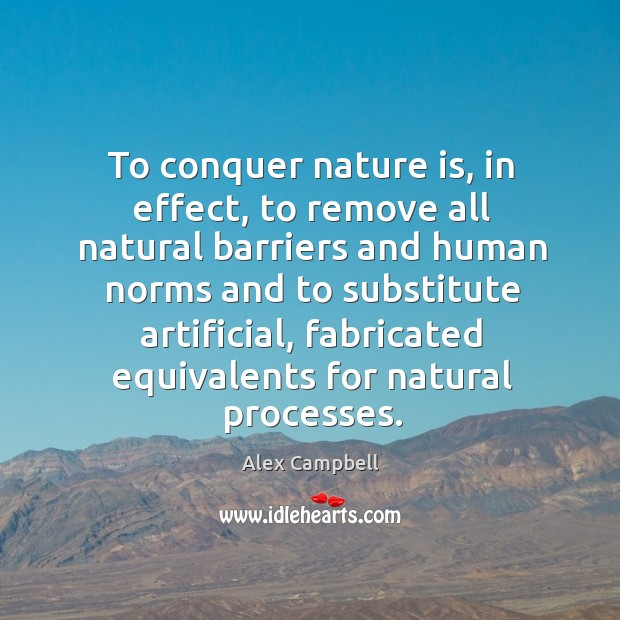 Image, To conquer nature is, in effect, to remove all natural barriers and human norms and to