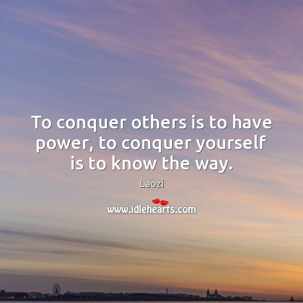 Image, To conquer others is to have power, to conquer yourself is to know the way.