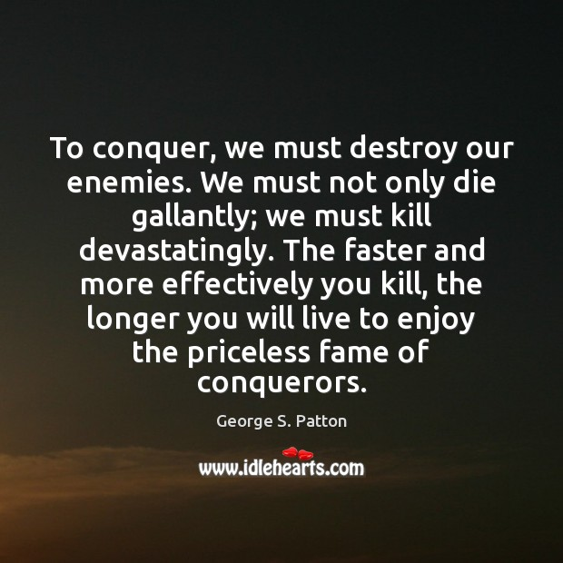 To conquer, we must destroy our enemies. We must not only die George S. Patton Picture Quote