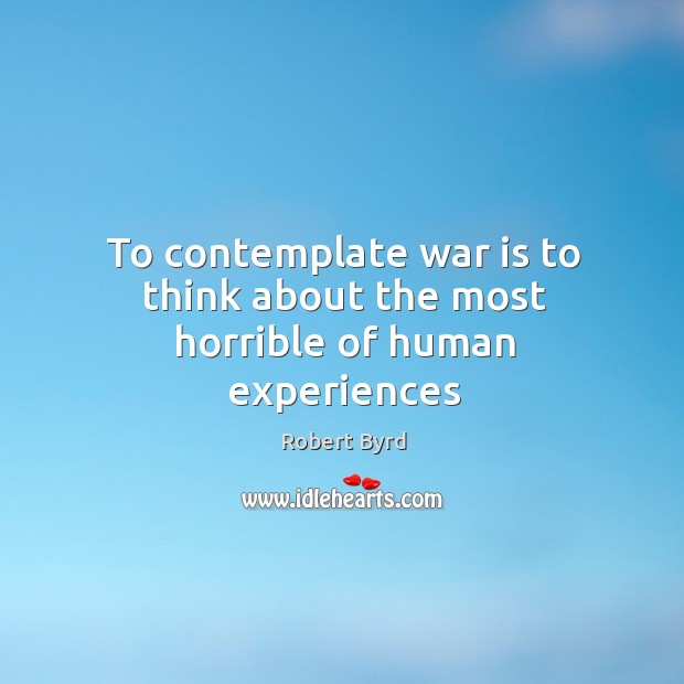 To contemplate war is to think about the most horrible of human experiences Image