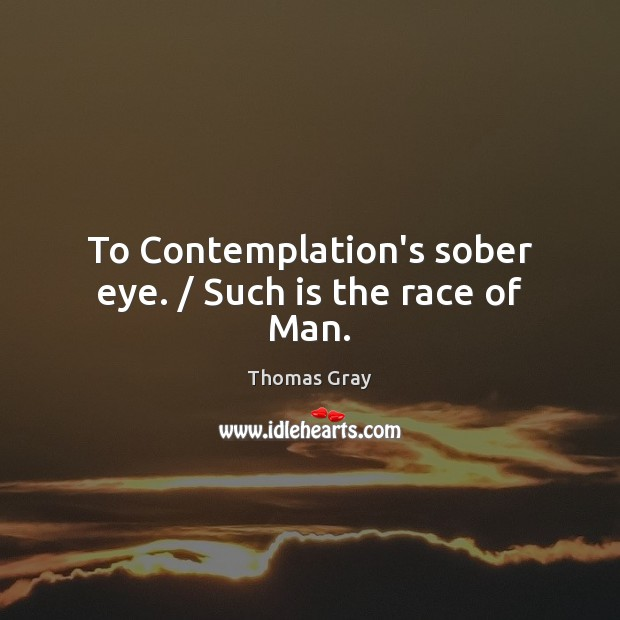 To Contemplation's sober eye. / Such is the race of Man. Thomas Gray Picture Quote