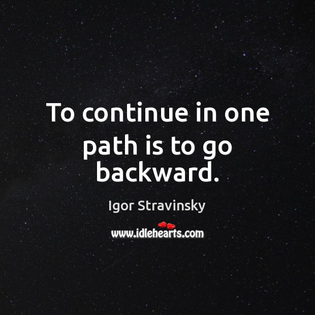 To continue in one path is to go backward. Igor Stravinsky Picture Quote