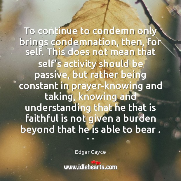 To continue to condemn only brings condemnation, then, for self. This does Edgar Cayce Picture Quote