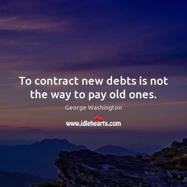 To contract new debts is not the way to pay old ones. Image