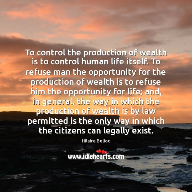 To control the production of wealth is to control human life itself. Hilaire Belloc Picture Quote