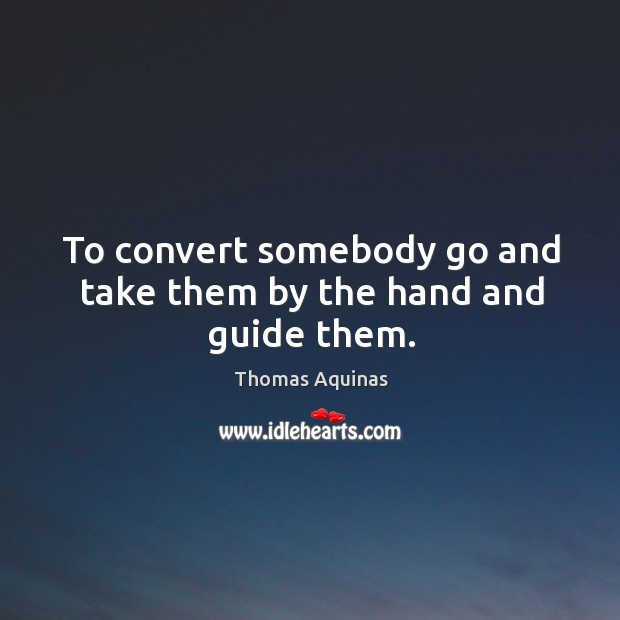 Image, To convert somebody go and take them by the hand and guide them.