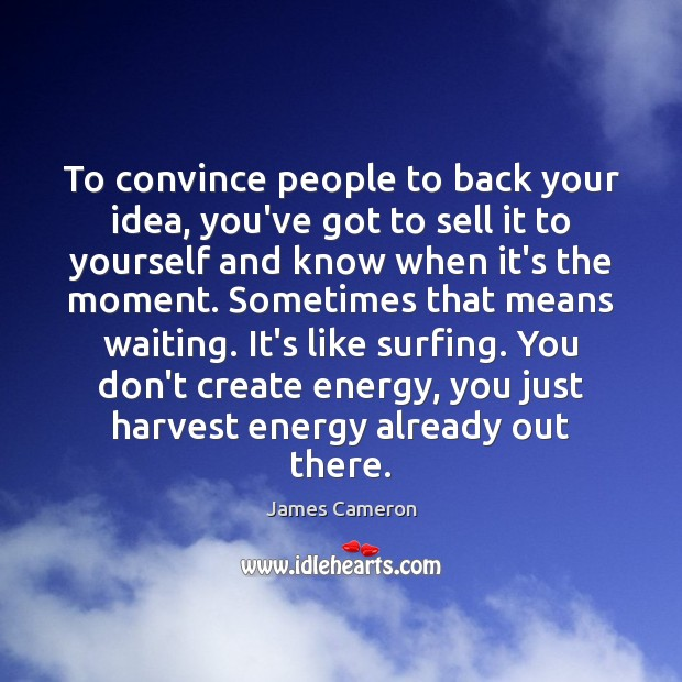 To convince people to back your idea, you've got to sell it James Cameron Picture Quote