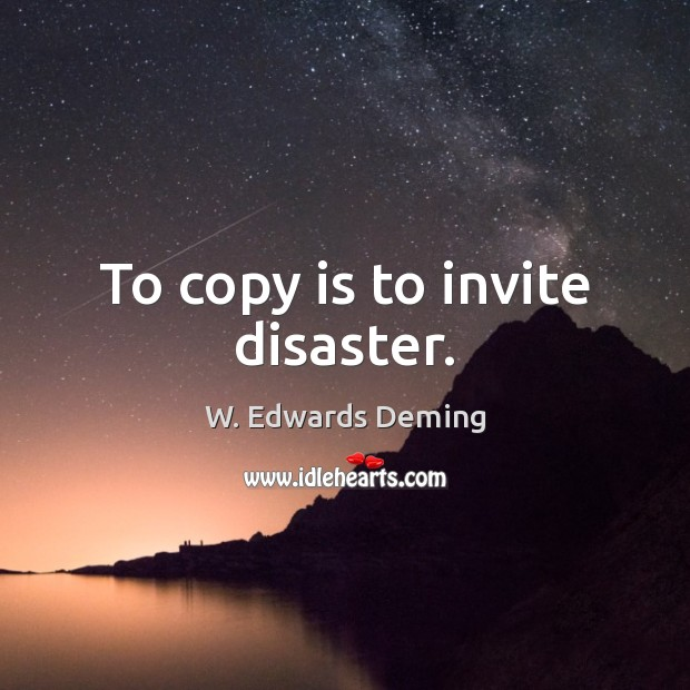 To copy is to invite disaster. W. Edwards Deming Picture Quote