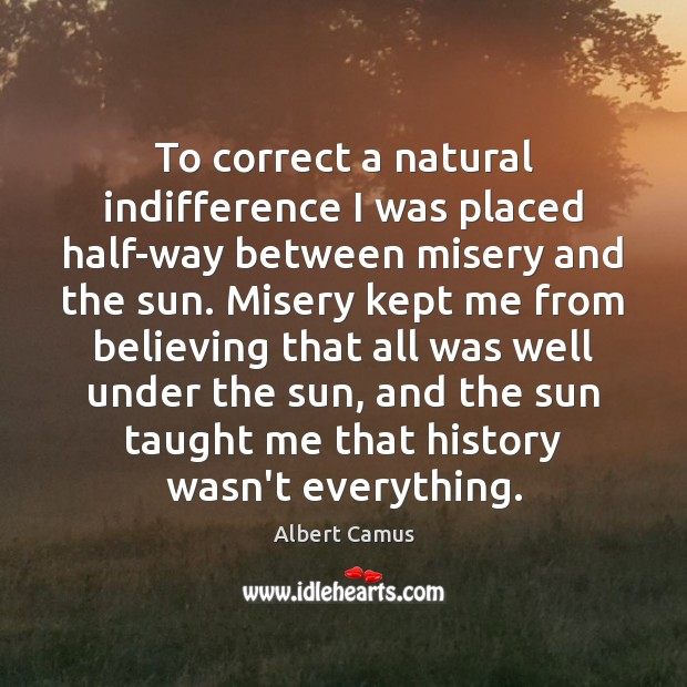 To correct a natural indifference I was placed half-way between misery and Albert Camus Picture Quote