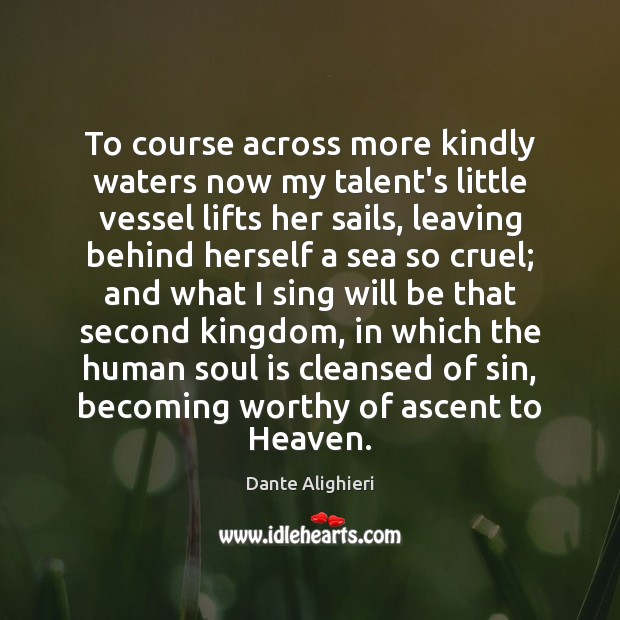 To course across more kindly waters now my talent's little vessel lifts Dante Alighieri Picture Quote