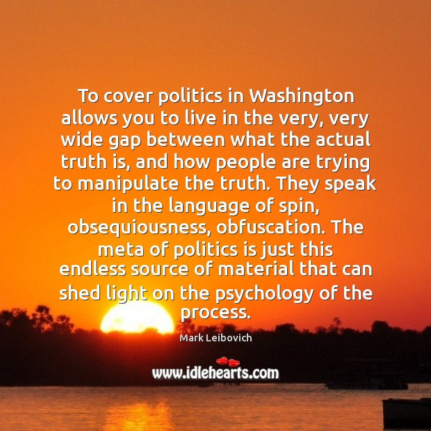 To cover politics in Washington allows you to live in the very, Mark Leibovich Picture Quote