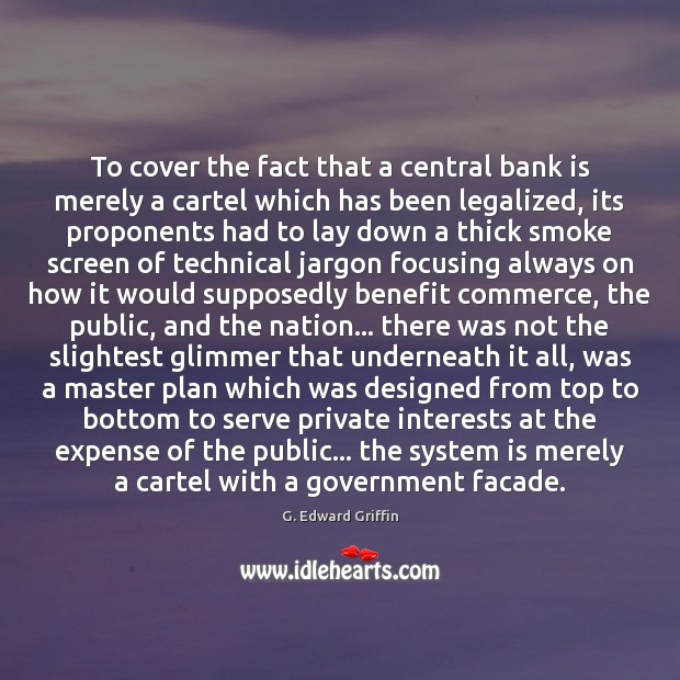To cover the fact that a central bank is merely a cartel G. Edward Griffin Picture Quote