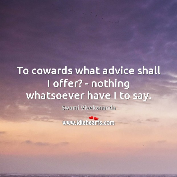 To cowards what advice shall I offer? – nothing whatsoever have I to say. Image