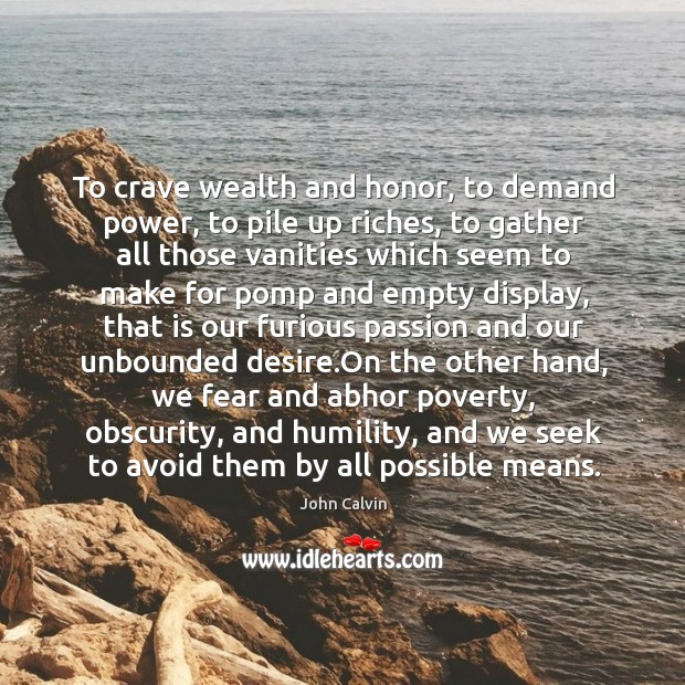 To crave wealth and honor, to demand power, to pile up riches, Image