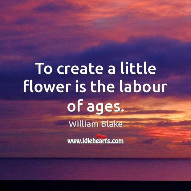 To create a little flower is the labour of ages. William Blake Picture Quote