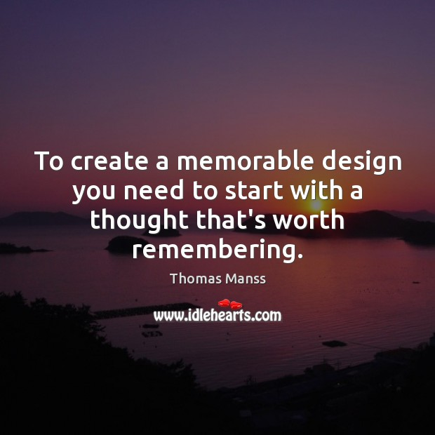 To create a memorable design you need to start with a thought that's worth remembering. Image