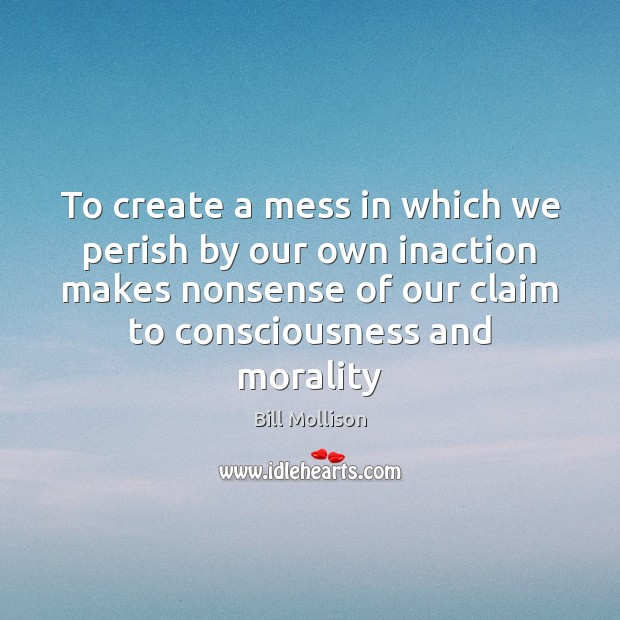 To create a mess in which we perish by our own inaction Bill Mollison Picture Quote