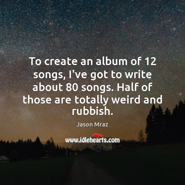 To create an album of 12 songs, I've got to write about 80 songs. Image