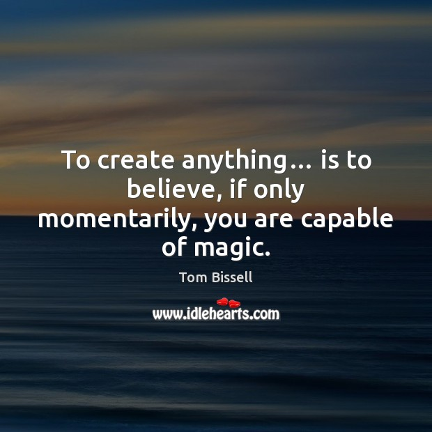 To create anything… is to believe, if only momentarily, you are capable of magic. Image