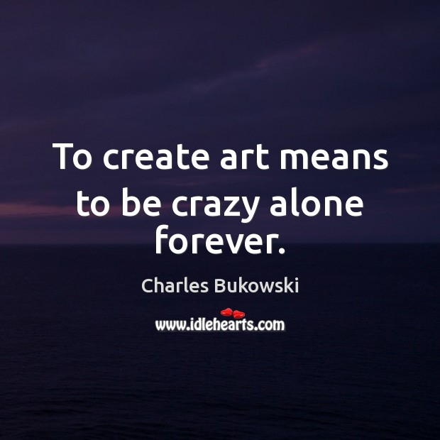 To create art means to be crazy alone forever. Image