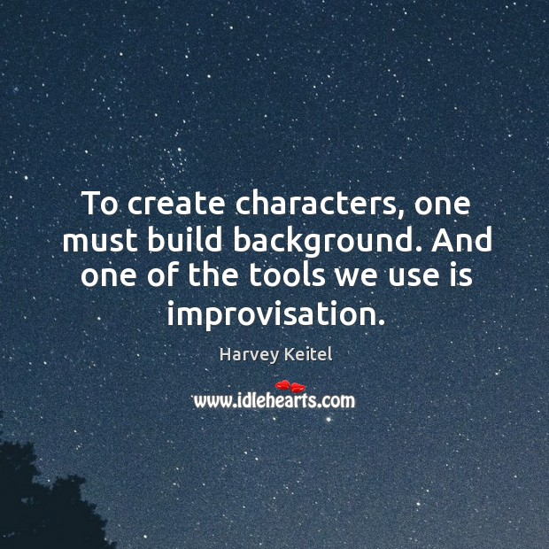 Image, To create characters, one must build background. And one of the tools we use is improvisation.