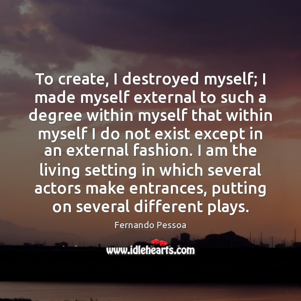 Image, To create, I destroyed myself; I made myself external to such a