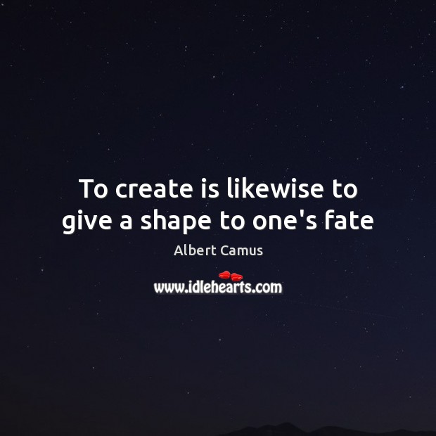Image, To create is likewise to give a shape to one's fate