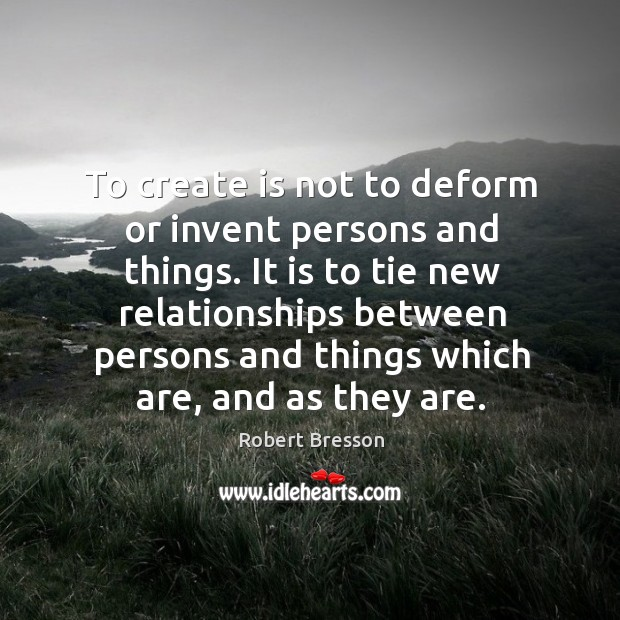 To create is not to deform or invent persons and things. It Robert Bresson Picture Quote