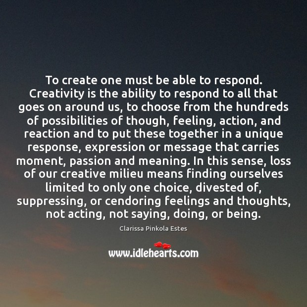 To create one must be able to respond. Creativity is the ability Clarissa Pinkola Estes Picture Quote