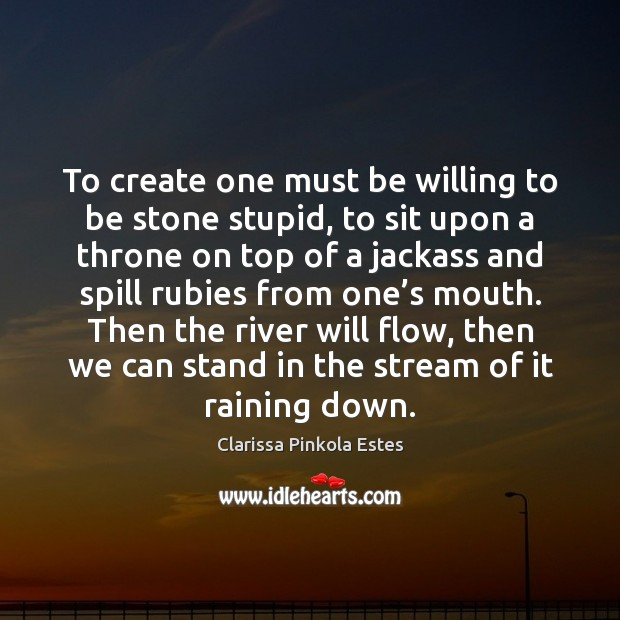 To create one must be willing to be stone stupid, to sit Clarissa Pinkola Estes Picture Quote